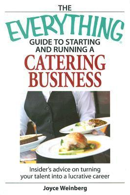 The everything guide to starting and running a catering business: Insider Advice on Turning Your Talent Into a Lucrative Career
