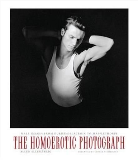 The Homoerotic Photograph - Allen Ellenzweig