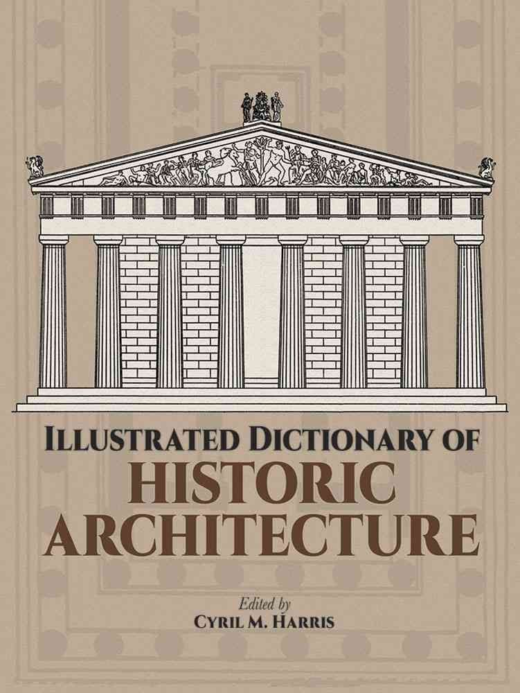 Illustrated Dictionary of Historic Architecture - Cyril M. Harris