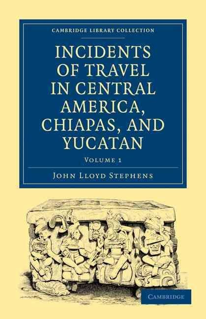 Incidents of Travel in Central America, Chiapas, and Yucatan - John Lloyd Stephens