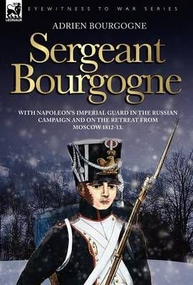 Sergeant Bourgogne - With Napoleon's Imperial Guard in the Russian Campaign and on the Retreat from Moscow 1812 - 13 - Adrien Bourgogne