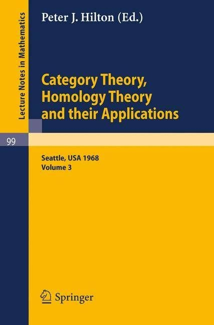 Category Theory, Homology Theory and Their Applications. Proceedings of the Conference Held at the Seattle Research of the Battelle Memorial Institute, June 24 - July 19, 1968: Volume 3 - P.J. Hilton