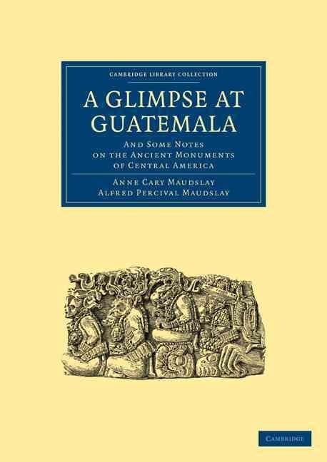 A Glimpse at Guatemala, and Some Notes on the Ancient Monuments of Central America - Anne Cary Maudslay