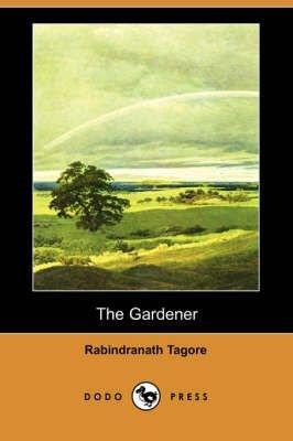 The Gardener (Dodo Press) - Noted Writer and Nobel Laureate Rabindranath Tagore