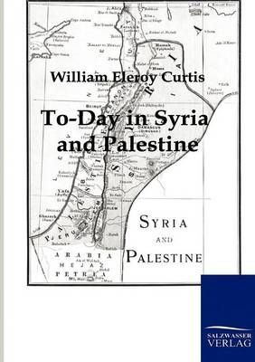 To-Day in Syria and Palestine - William Eleroy Curtis