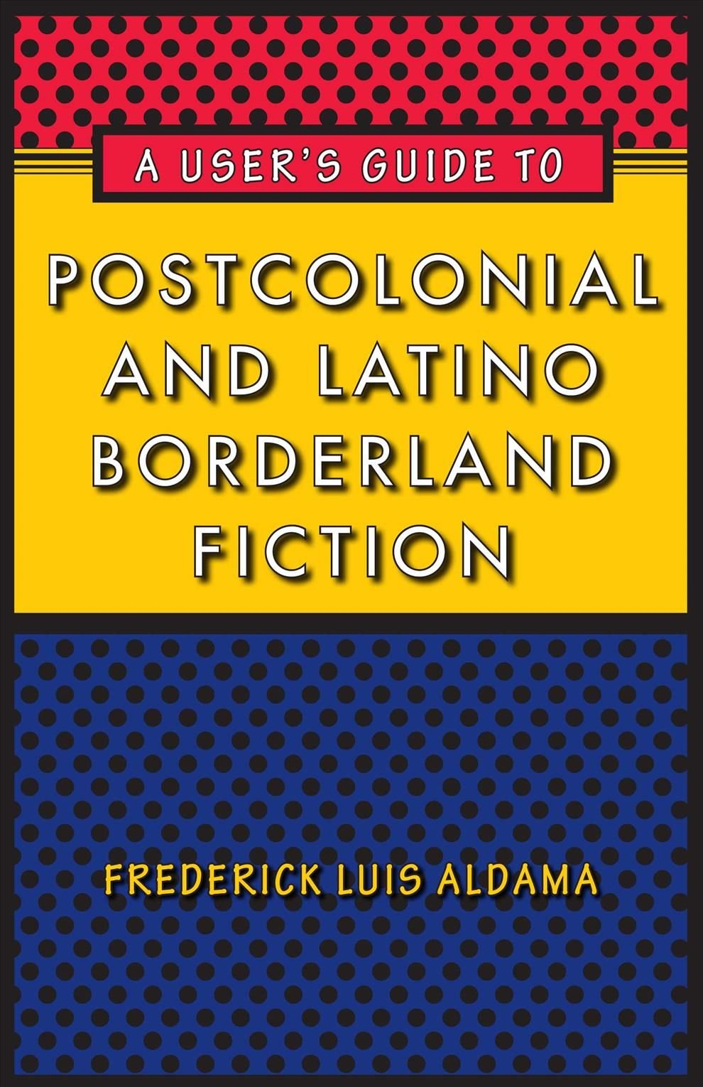 A User's Guide to Postcolonial and Latino Borderland Fiction - Frederick Luis Aldama