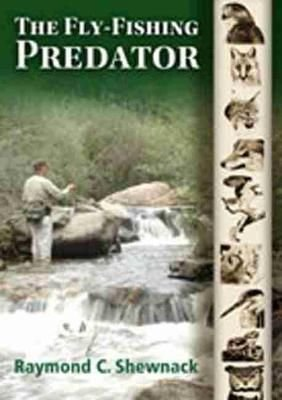 The Fly-fishing Predator - Raymond C. Shewnack