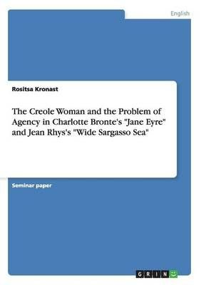 The Creole Woman and the Problem of Agency in Charlotte Bronte's Jane Eyre and Jean Rhys's Wide Sargasso Sea - Rositsa Kronast