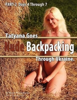 Part 2 - Tatyana Goes Nude Backpacking Through Ukraine - Days 4 Though 7 - David Weisenbarger