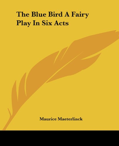 The Blue Bird A Fairy Play In Six Acts - Maurice Maeterlinck