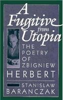 A Fugitive from Utopia: The Poetry of Zbignew Herbert - Stanislaw Baranczak