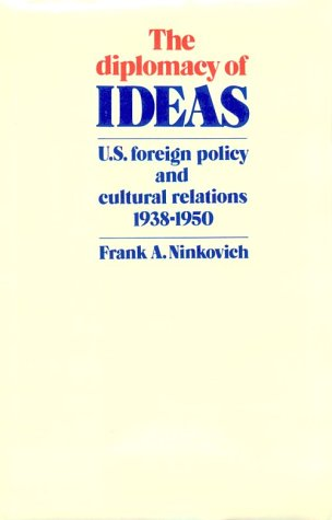 The Diplomacy of Ideas: U.S. Foreign Policy and Cultural Relations, 1938-1950 - Frank A. Ninkovich