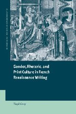 Gender, Rhetoric, and Print Culture in French Renaissance Writing (Cambridge Studies in French) - Floyd Gray