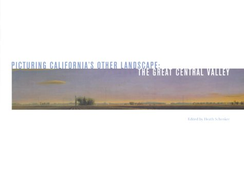 Picturing California's Other Landscape: The Great Central Valley - Heath Massey Schenker