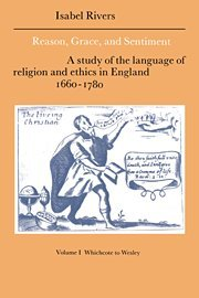 Reason, Grace, and Sentiment: Volume 1, Whichcote to Wesley: A Study of the Language of Religion and Ethics in England 1660-1780 (Cambridge - Isabel Rivers