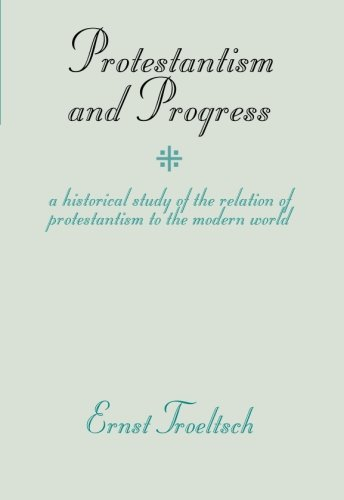 Protestantism and Progress: A Historical Study of the Relation of Protestantism to the Modern World - Ernst Troeltsch