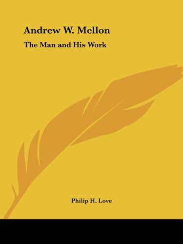 Andrew W. Mellon: The Man and His Work - Philip H. Love