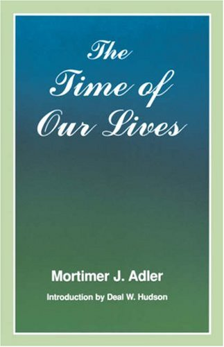 The Time of Our Lives: The Ethics of Common Sense - Mortimer J. Adler