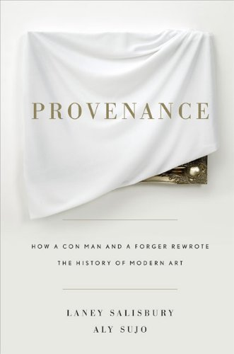 Provenance: How a Con Man and a Forger Rewrote the History of Modern Art - Laney Salisbury; Aly Sujo