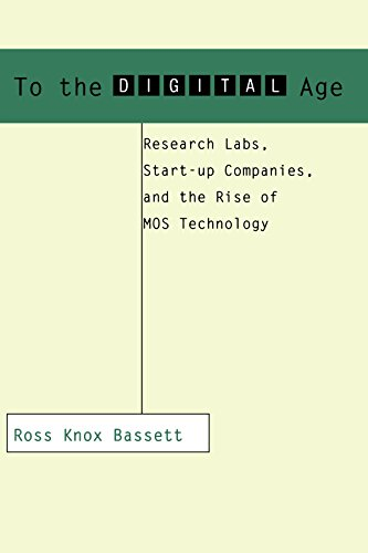 To the Digital Age: Research Labs, Start-up Companies, and the Rise of MOS Technology (Johns Hopkins Studies in the History of Technology) - Ross Knox Bassett