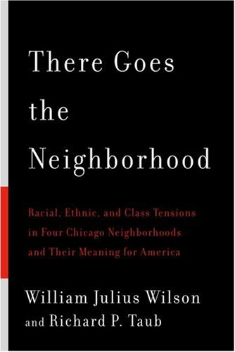 There Goes the Neighborhood: Racial, Ethnic, and Class Tensions in Four Chicago Neighborhoods and Their Meaning for America - William Julius Wilson; Richard P. Taub