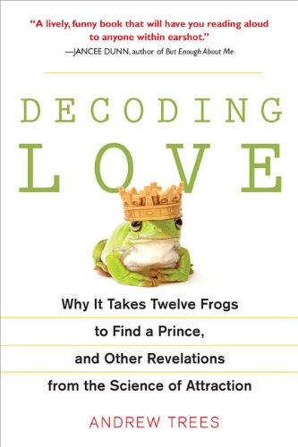 Decoding Love: Why It Takes Twelve Frogs to Find a Prince, and Other Revelations from the Scien ce of Attraction - Andrew Trees