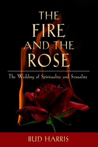 The Fire and the Rose: The Wedding of Spirituality and Sexuality - Bud Harris
