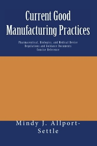 Current Good Manufacturing Practices: Pharmaceutical, Biologics, and Medical Device Regulations and Guidance Documents Concise Reference - Mindy J. Allport-Settle