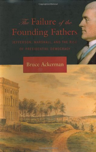 The Failure of the Founding Fathers: Jefferson, Marshall, and the Rise of Presidential Democracy - Bruce Ackerman