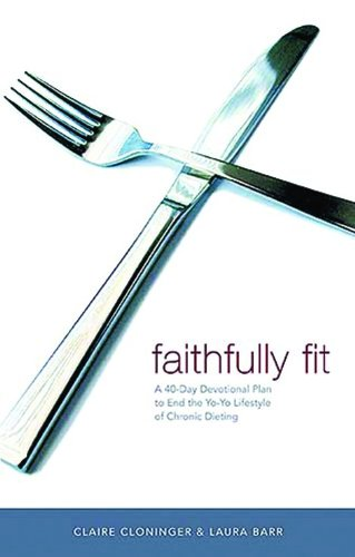 Faithfully Fit: A 40-Day Devotional Plan to End the Yo-Yo Lifestyle of Chronic Dieting - Claire Cloninger, Laura Barr