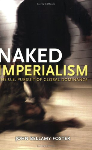 Naked Imperialism: The U.S. Pursuit of Global Dominance - John Bellamy Foster