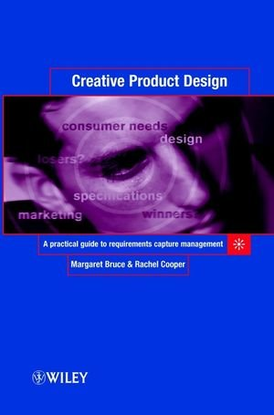 Creative Product Design: A Practical Guide to Requirements Capture Management - Margaret Bruce; Rachel Cooper