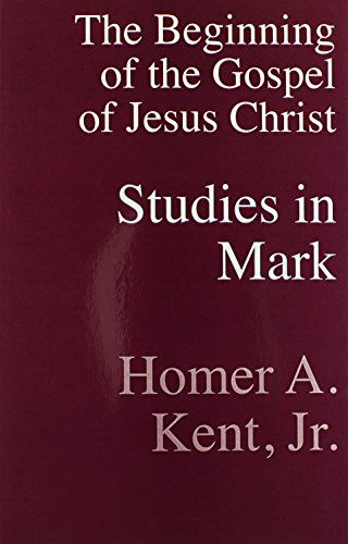 Studies In Mark: The Beginning of the Gospel of Jesus Christ - Homer A. Kent Jr