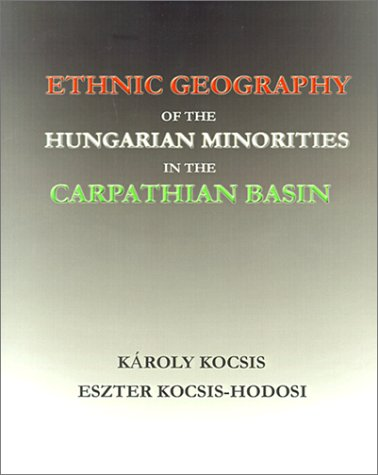 Ethnic Geography of the Hungarian Minorities in the Carpathian Basin - Karoly Kocsis; Eszter Kocsisne Hodosi