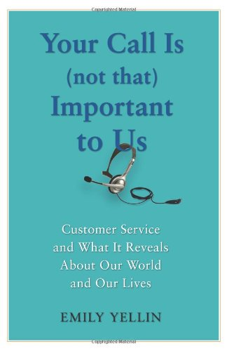 Your Call Is (Not That) Important to Us: Customer Service and What It Reveals About Our World and Our Lives - Emily Yellin