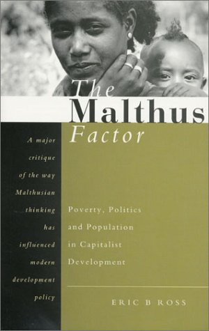 The Malthus Factor: Poverty, Politics and Population in Capitalist Development - Eric B Ross
