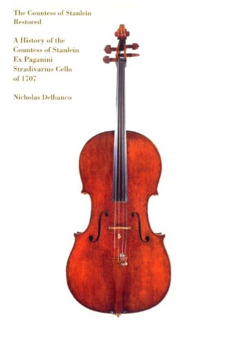The Countess of Stanlein Restored: A History of the Countess of Stanlein Ex Paganini Stradivarius Cello of 1707 - Nicholas Delbanco