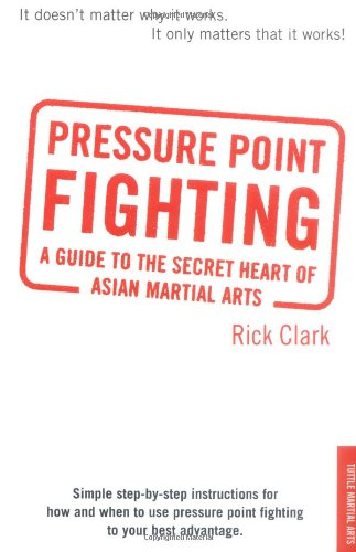 Pressure-point Fighting: A Guide to the Secret Heart of Asian Martial Arts - Rick Clark