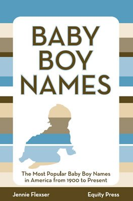 Baby Boy Names: The Most Popular Baby Boy Names in America from 1900 to Present - Jennie Flexser