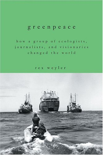Greenpeace: How a Group of Ecologists, Journalists, and Visionaries Changed the World - Rex Weyler