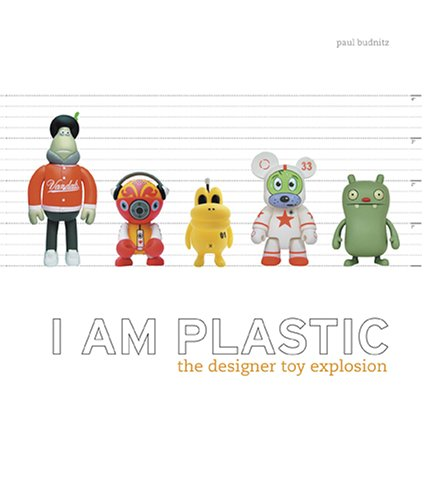 I Am Plastic: The Designer Toy Explosion - Paul Budnitz