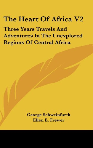 The Heart Of Africa V2: Three Years Travels And Adventures In The Unexplored Regions Of Central Africa - George Schweinfurth