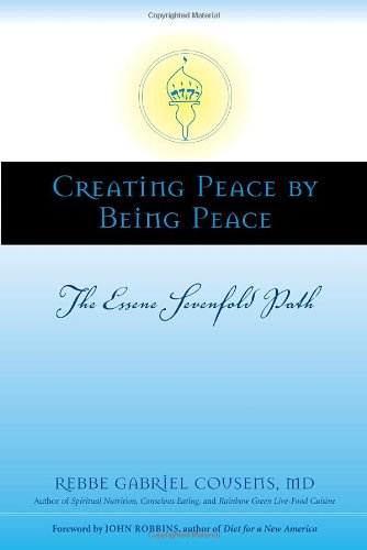 Creating Peace by Being Peace: The Essene Sevenfold Path - Gabriel Cousens M.D.