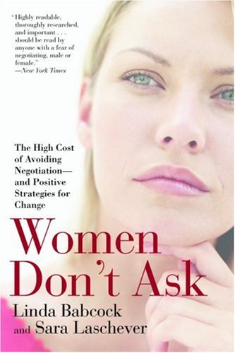 Women Don't Ask: The High Cost of Avoiding Negotiation--and Positive Strategies for Change - Linda Babcock, Sara Laschever