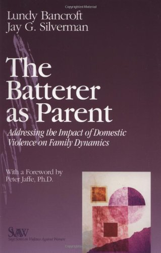 The Batterer as Parent: Addressing the Impact of Domestic Violence on Family Dynamics (SAGE Series on Violence against Women) - R. Lundy Bancroft, Jay G. Silverman