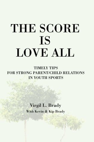 The Score Is Love All: Timely Tips for Strong Parent/Child Relations in Youth Sports - Virgil Brady