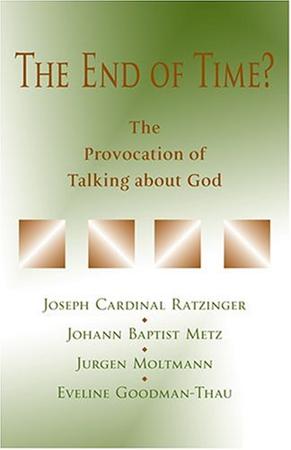 The End of Time?: The Provocation of Talking about God - Joseph Cardinal Ratzinger; Johann Baptist Metz; Jurgen Moltmann; Eveline Goodman-Thau; Tiemo Tainier Peters; C