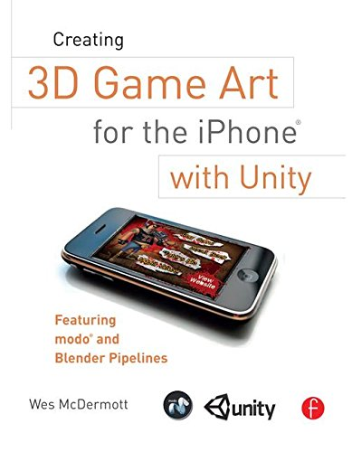 Creating 3D Game Art for the iPhone with Unity: Featuring modo and Blender pipelines - Wes McDermott