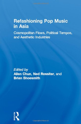 Refashioning Pop Music in Asia: Cosmopolitan Flows, Political Tempos, and Aesthetic Industries (ConsumAsian Series) - Allen Chun; Ned Rossiter; Brian Shoesmith