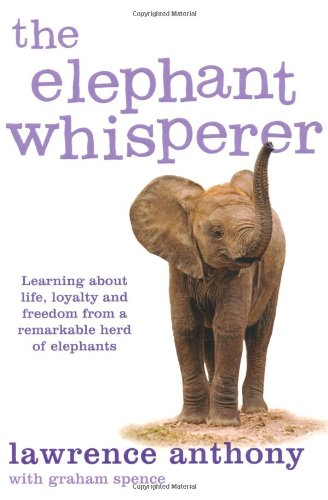 The Elephant Whisperer: Learning about Life, Loyalty and Freedom from a Remarkable Herd of Elephants - Lawrence Anthony